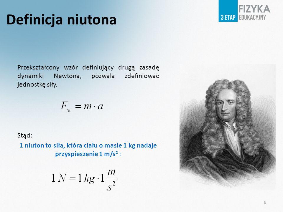 Przekształcony wzór definiujący drugą zasadę dynamiki Newtona, pozwala zdefiniować jednostkę siły. Stąd: 1 niuton to siła, która ciału o masie 1 kg na