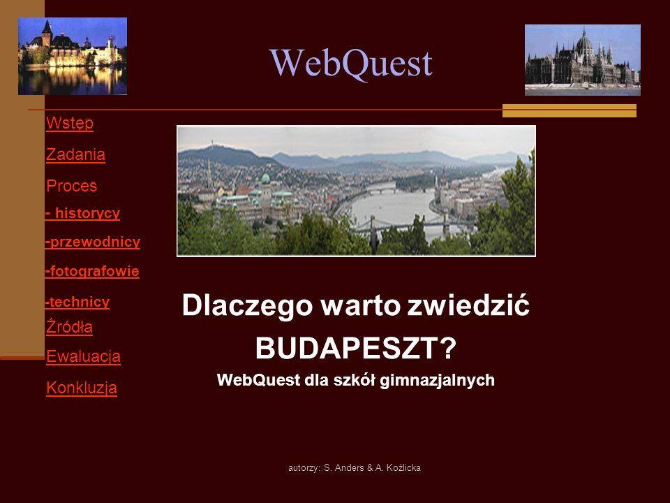 autorzy: S. Anders & A. Koźlicka WebQuest Dlaczego warto zwiedzić BUDAPESZT? WebQuest dla szkół gimnazjalnych Wstęp Zadania Proces Ewaluacja Konkluzja