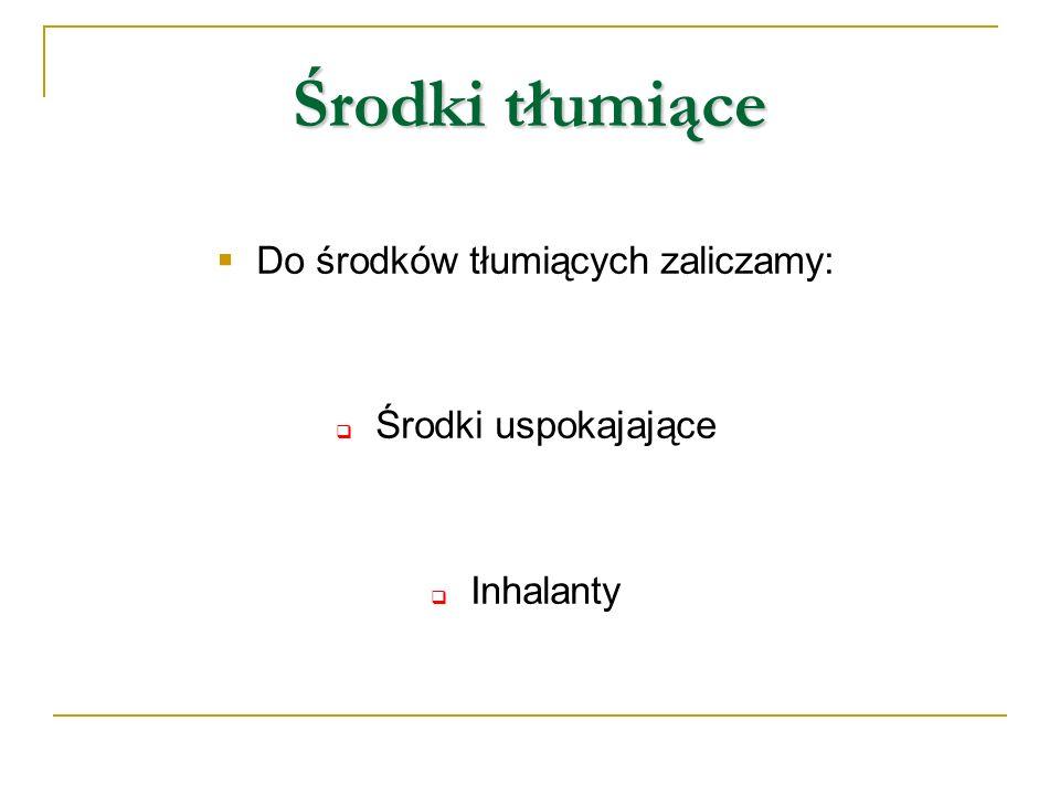 Środki tłumiące Do środków tłumiących zaliczamy: Środki uspokajające Inhalanty