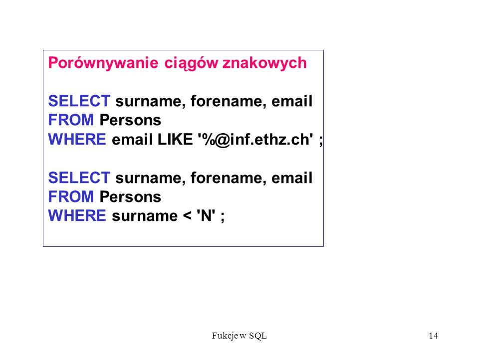 Fukcje w SQL14 Porównywanie ciągów znakowych SELECT surname, forename, email FROM Persons WHERE email LIKE %@inf.ethz.ch ; SELECT surname, forename, email FROM Persons WHERE surname < N ;