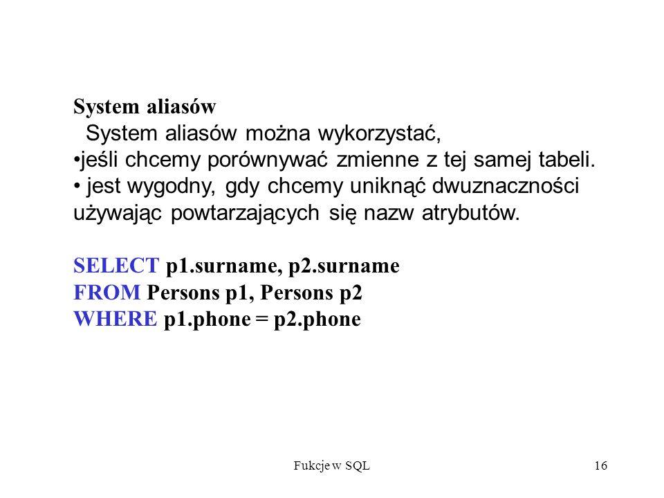 Fukcje w SQL16 System aliasów System aliasów można wykorzystać, jeśli chcemy porównywać zmienne z tej samej tabeli.