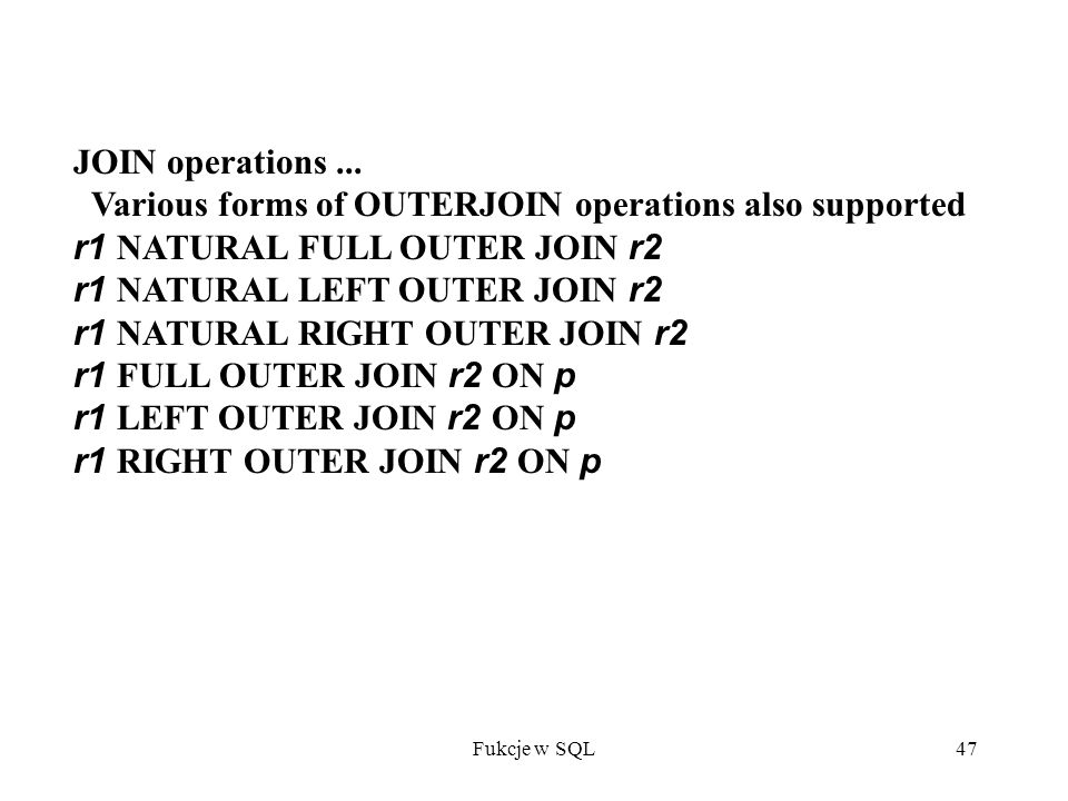Fukcje w SQL47 JOIN operations... Various forms of OUTERJOIN operations also supported r1 NATURAL FULL OUTER JOIN r2 r1 NATURAL LEFT OUTER JOIN r2 r1