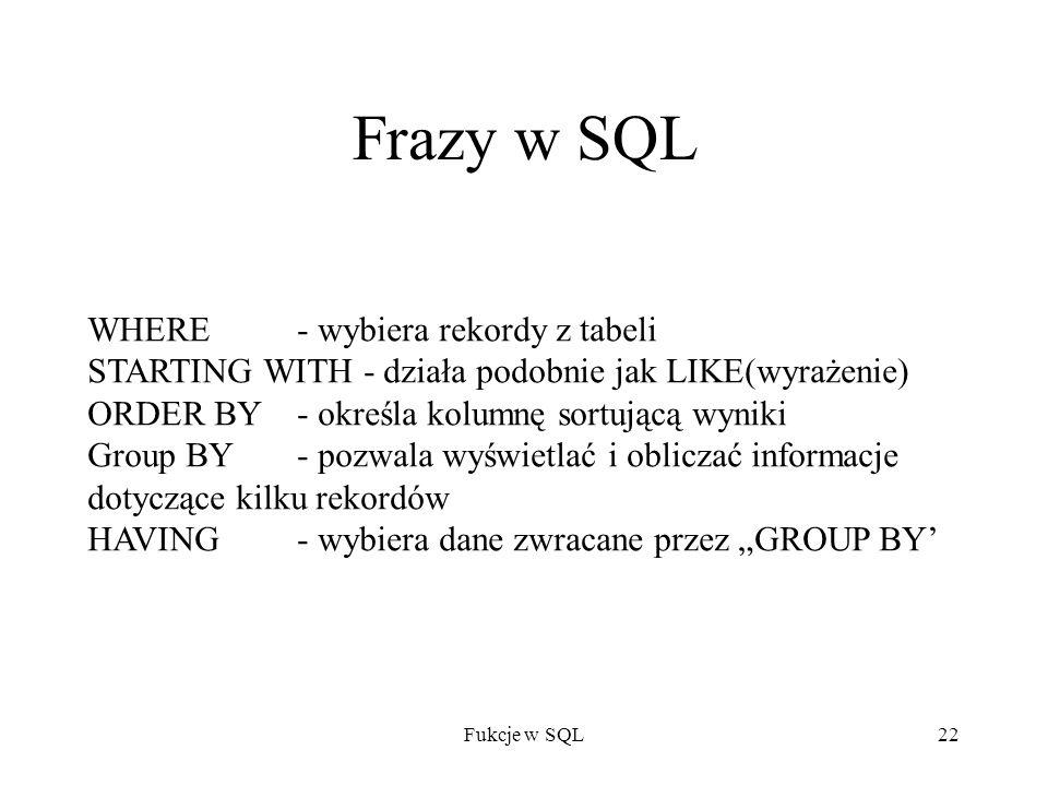 Fukcje w SQL22 Frazy w SQL WHERE - wybiera rekordy z tabeli STARTING WITH - działa podobnie jak LIKE(wyrażenie) ORDER BY - określa kolumnę sortującą wyniki Group BY - pozwala wyświetlać i obliczać informacje dotyczące kilku rekordów HAVING - wybiera dane zwracane przez GROUP BY