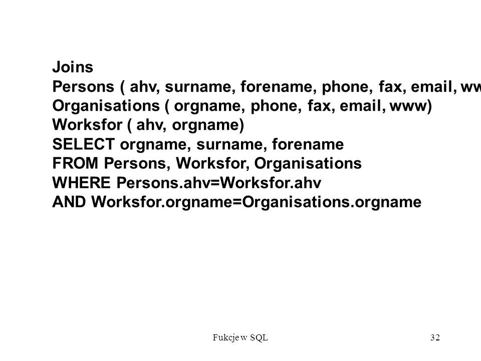 Fukcje w SQL32 Joins Persons ( ahv, surname, forename, phone, fax, email, www) Organisations ( orgname, phone, fax, email, www) Worksfor ( ahv, orgname) SELECT orgname, surname, forename FROM Persons, Worksfor, Organisations WHERE Persons.ahv=Worksfor.ahv AND Worksfor.orgname=Organisations.orgname