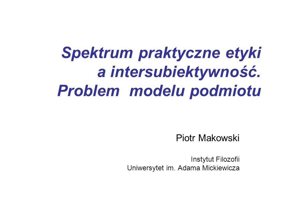 Spektrum praktyczne etyki a intersubiektywność. Problem modelu podmiotu Piotr Makowski Instytut Filozofii Uniwersytet im. Adama Mickiewicza
