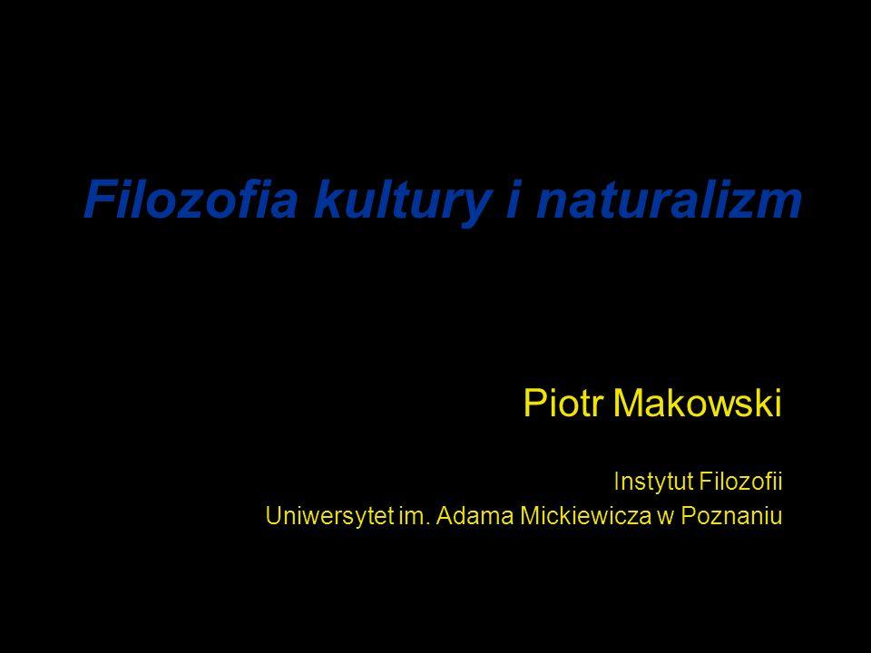 Filozofia kultury i naturalizm Piotr Makowski Instytut Filozofii Uniwersytet im.