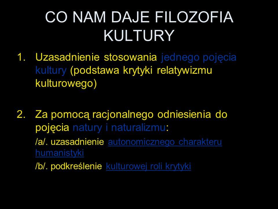 CO NAM DAJE FILOZOFIA KULTURY 1.Uzasadnienie stosowania jednego pojęcia kultury (podstawa krytyki relatywizmu kulturowego) 2.Za pomocą racjonalnego odniesienia do pojęcia natury i naturalizmu: /a/.