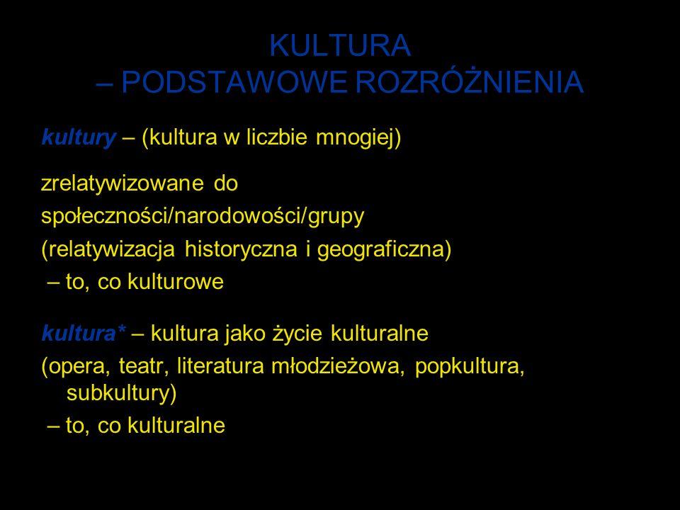 KULTURA – PODSTAWOWE ROZRÓŻNIENIA kultury – (kultura w liczbie mnogiej) zrelatywizowane do społeczności/narodowości/grupy (relatywizacja historyczna i geograficzna) – to, co kulturowe kultura* – kultura jako życie kulturalne (opera, teatr, literatura młodzieżowa, popkultura, subkultury) – to, co kulturalne