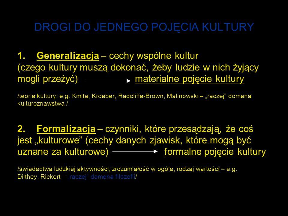 DROGI DO JEDNEGO POJĘCIA KULTURY 1.Generalizacja – cechy wspólne kultur (czego kultury muszą dokonać, żeby ludzie w nich żyjący mogli przeżyć) materialne pojęcie kultury /teorie kultury: e.g.
