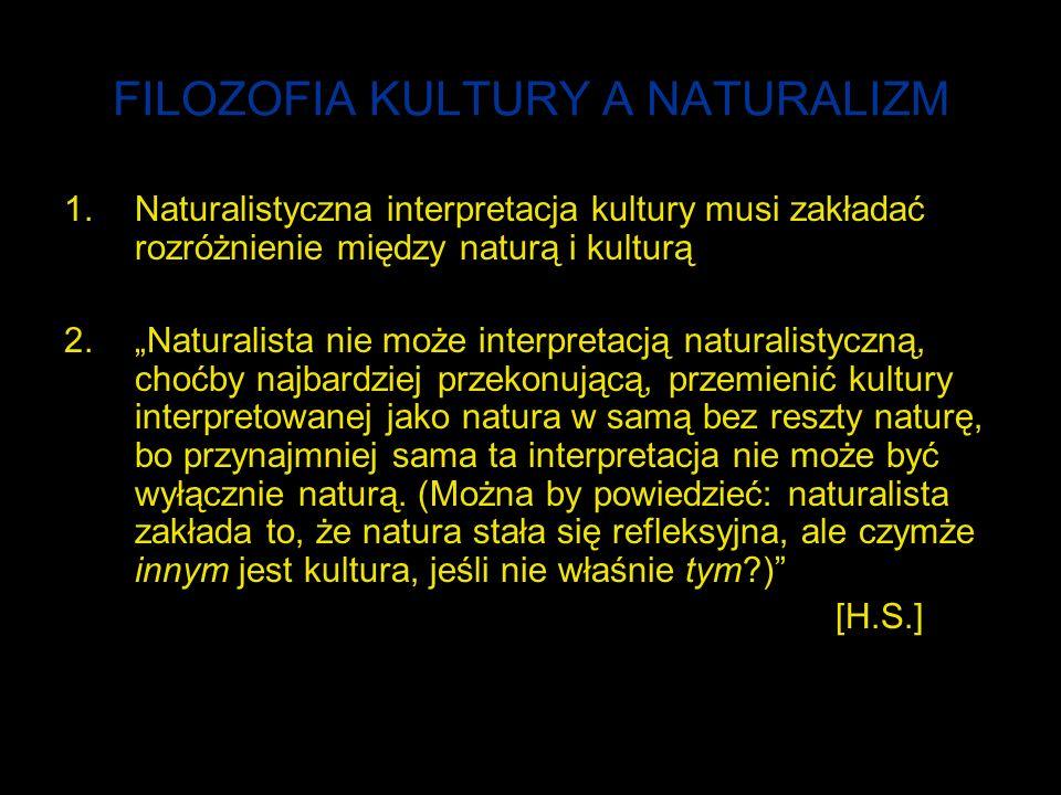 FILOZOFIA KULTURY A NATURALIZM 1.Naturalistyczna interpretacja kultury musi zakładać rozróżnienie między naturą i kulturą 2.Naturalista nie może interpretacją naturalistyczną, choćby najbardziej przekonującą, przemienić kultury interpretowanej jako natura w samą bez reszty naturę, bo przynajmniej sama ta interpretacja nie może być wyłącznie naturą.