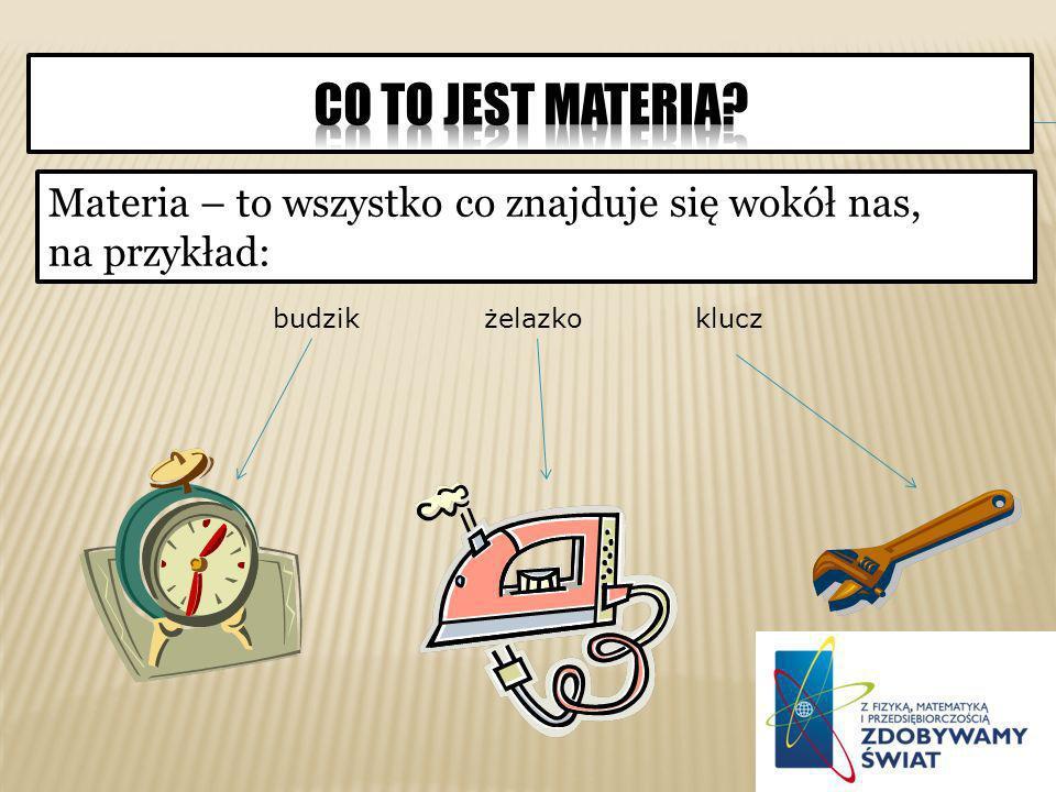 Materia – to wszystko co znajduje się wokół nas, na przykład: budzikżelazkoklucz