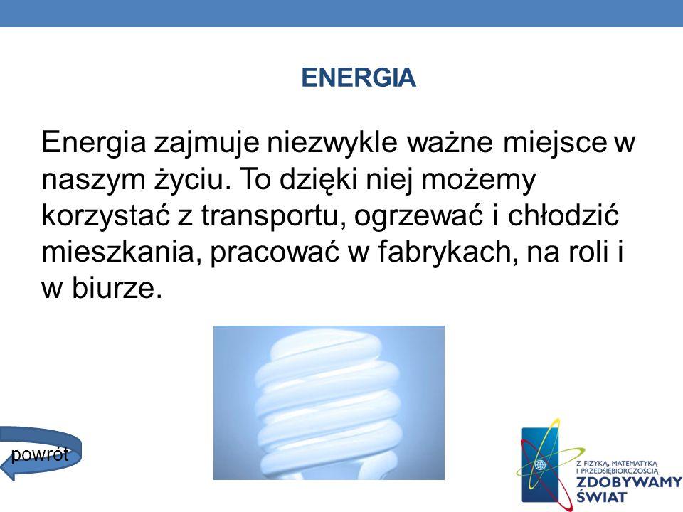 ENERGIA Energia zajmuje niezwykle ważne miejsce w naszym życiu. To dzięki niej możemy korzystać z transportu, ogrzewać i chłodzić mieszkania, pracować