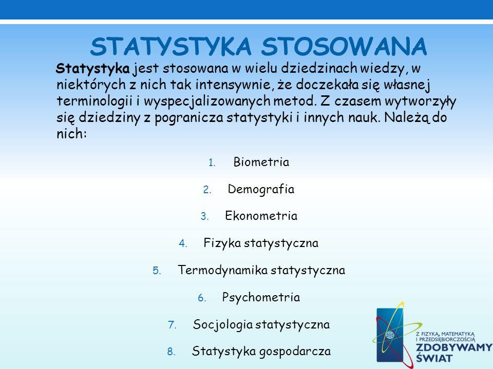 STATYSTYKA STOSOWANA Statystyka jest stosowana w wielu dziedzinach wiedzy, w niektórych z nich tak intensywnie, że doczekała się własnej terminologii