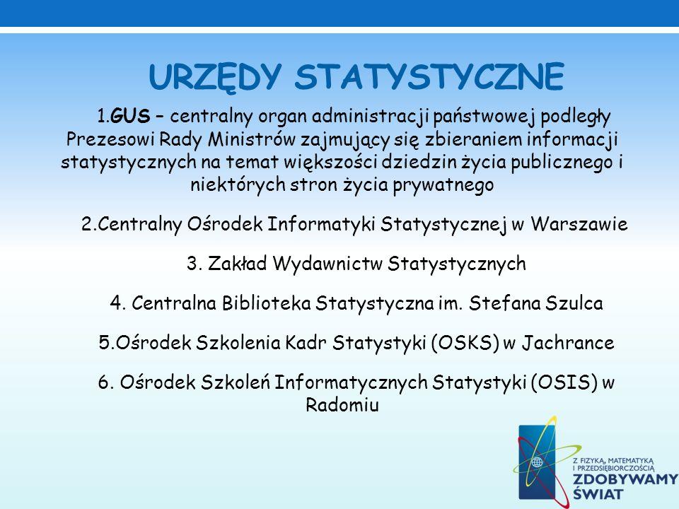 URZĘDY STATYSTYCZNE 1.GUS – centralny organ administracji państwowej podległy Prezesowi Rady Ministrów zajmujący się zbieraniem informacji statystyczn