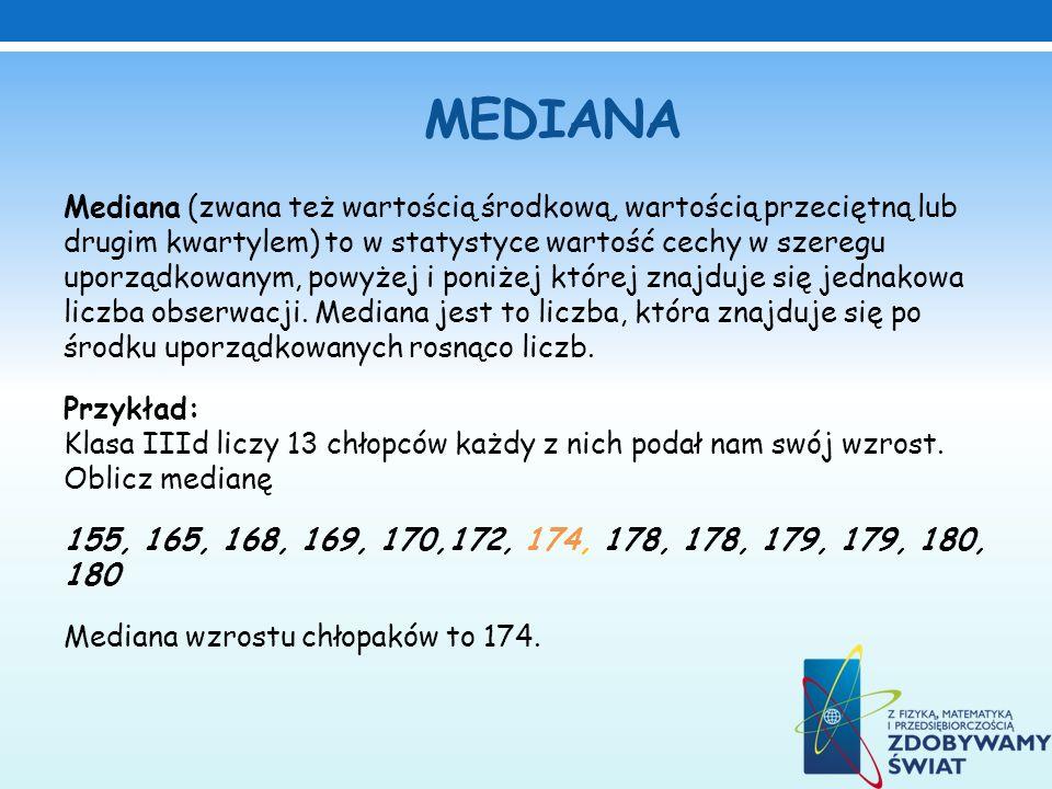 MEDIANA Mediana (zwana też wartością środkową, wartością przeciętną lub drugim kwartylem) to w statystyce wartość cechy w szeregu uporządkowanym, powy