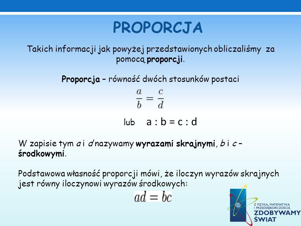 Takich informacji jak powyżej przedstawionych obliczaliśmy za pomocą proporcji. Proporcja – równość dwóch stosunków postaci lub a : b = c : d W zapisi