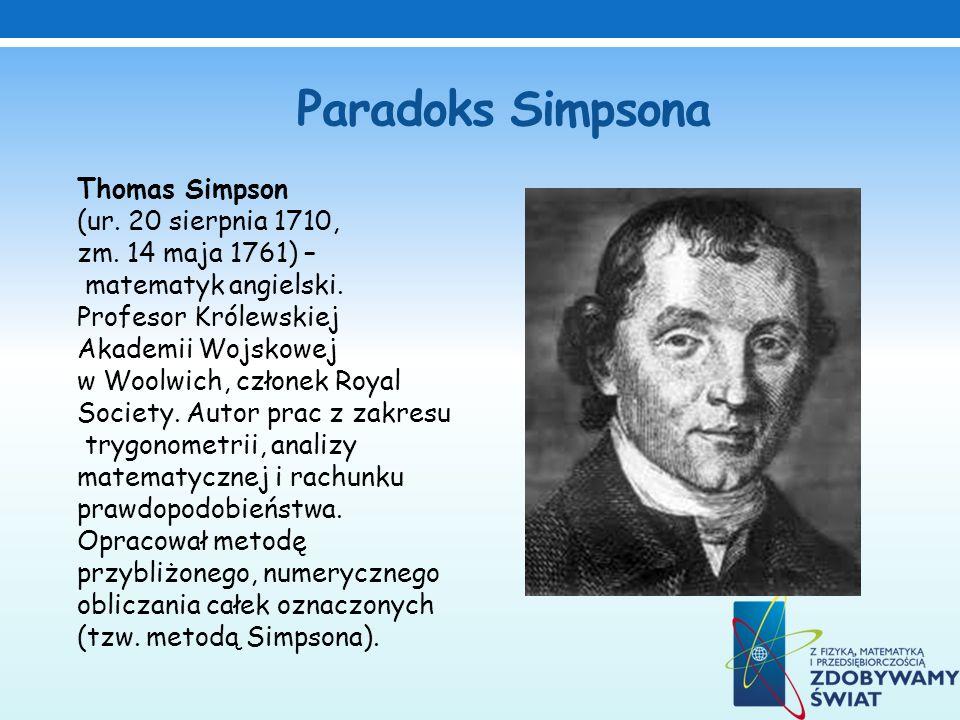 Paradoks Simpsona Thomas Simpson (ur. 20 sierpnia 1710, zm. 14 maja 1761) – matematyk angielski. Profesor Królewskiej Akademii Wojskowej w Woolwich, c