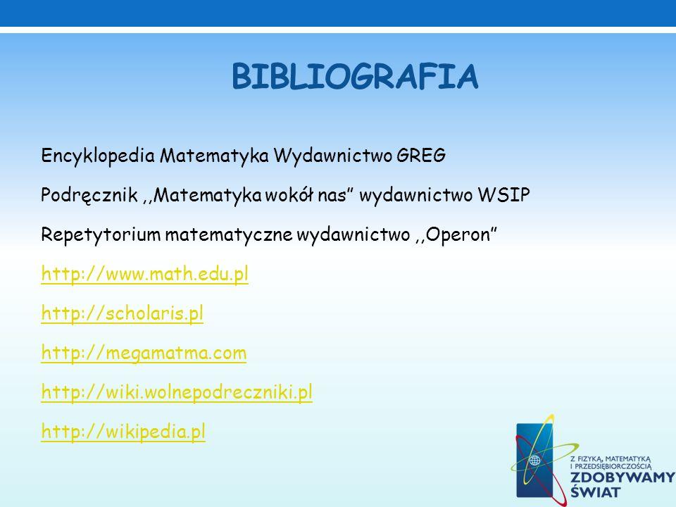 BIBLIOGRAFIA Encyklopedia Matematyka Wydawnictwo GREG Podręcznik,,Matematyka wokół nas wydawnictwo WSIP Repetytorium matematyczne wydawnictwo,,Operon