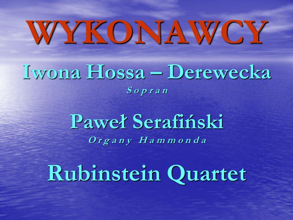 WYKONAWCY Iwona Hossa – Derewecka S o p r a n Paweł Serafiński O r g a n y H a m m o n d a Rubinstein Quartet