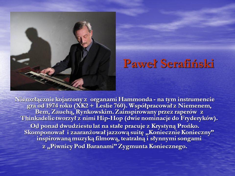 Paweł Serafiński Nierozłącznie kojarzony z organami Hammonda - na tym instrumencie gra od 1974 roku (XK2 + Leslie 760).