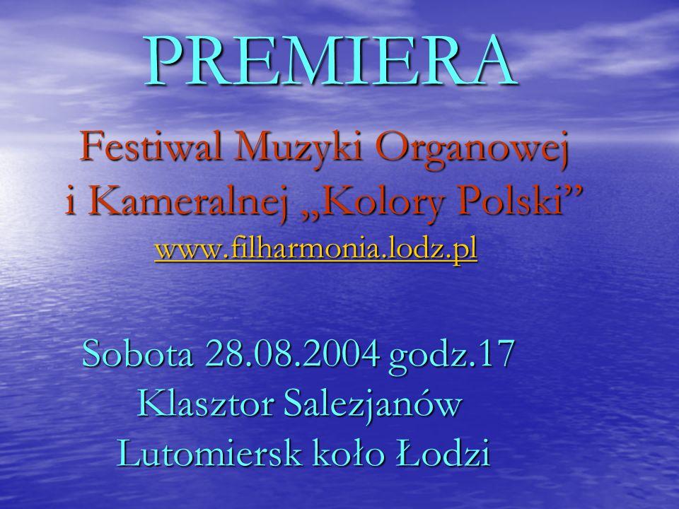 Festiwal Muzyki Organowej i Kameralnej Kolory Polski www.filharmonia.lodz.pl www.filharmonia.lodz.pl PREMIERA Sobota 28.08.2004 godz.17 Klasztor Salezjanów Lutomiersk koło Łodzi