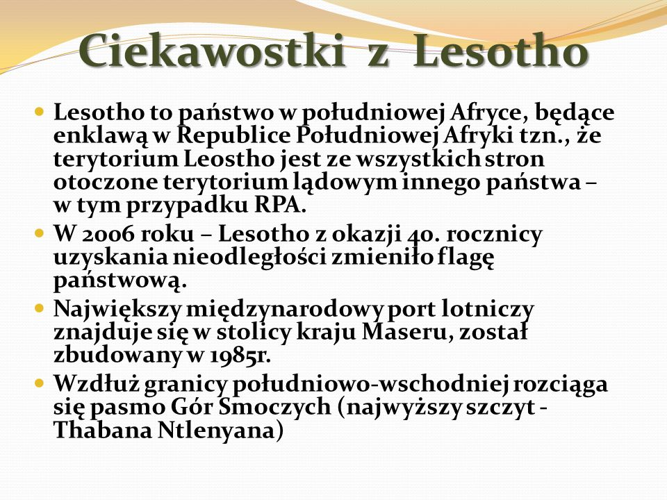 Ciekawostki z Lesotho Lesotho to państwo w południowej Afryce, będące enklawą w Republice Południowej Afryki tzn., że terytorium Leostho jest ze wszys