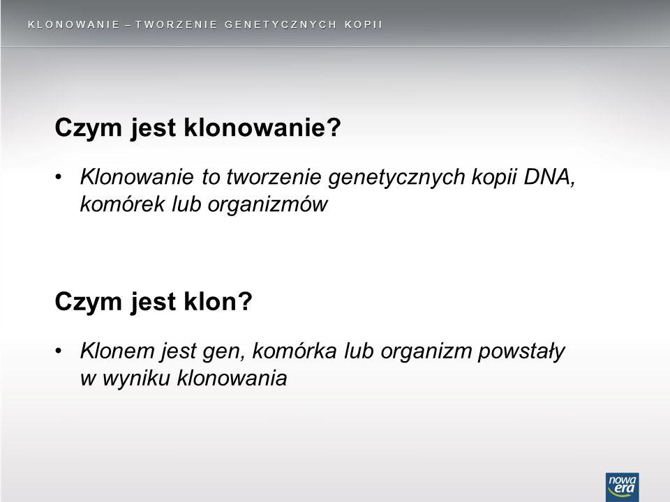 Klonem jest gen, komórka lub organizm powstały w wyniku klonowania KLONOWANIE ̶ TWORZENIE GENETYCZNYCH KOPII Czym jest klonowanie? Klonowanie to tworz