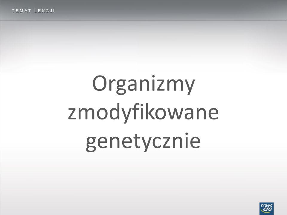 Organizmy zmodyfikowane genetycznie TEMAT LEKCJI