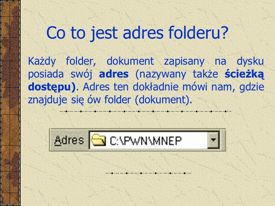 Co to jest adres folderu? Każdy folder, dokument zapisany na dysku posiada swój adres (nazywany także ścieżką dostępu). Adres ten dokładnie mówi nam,