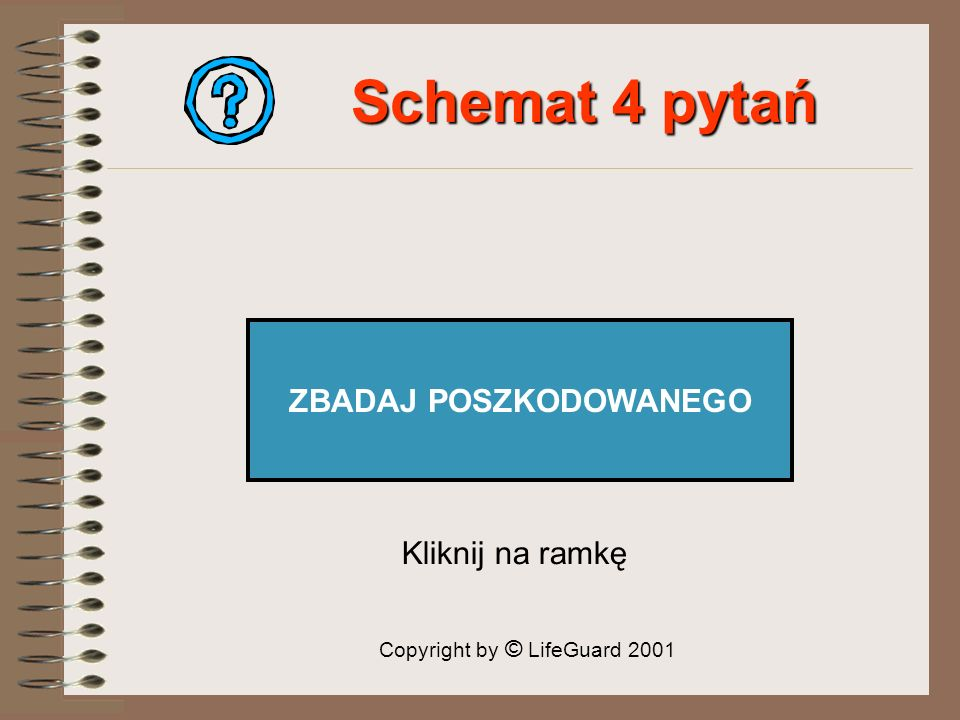 Schemat 4 pytań ZBADAJ POSZKODOWANEGO Kliknij na ramkę Copyright by © LifeGuard 2001