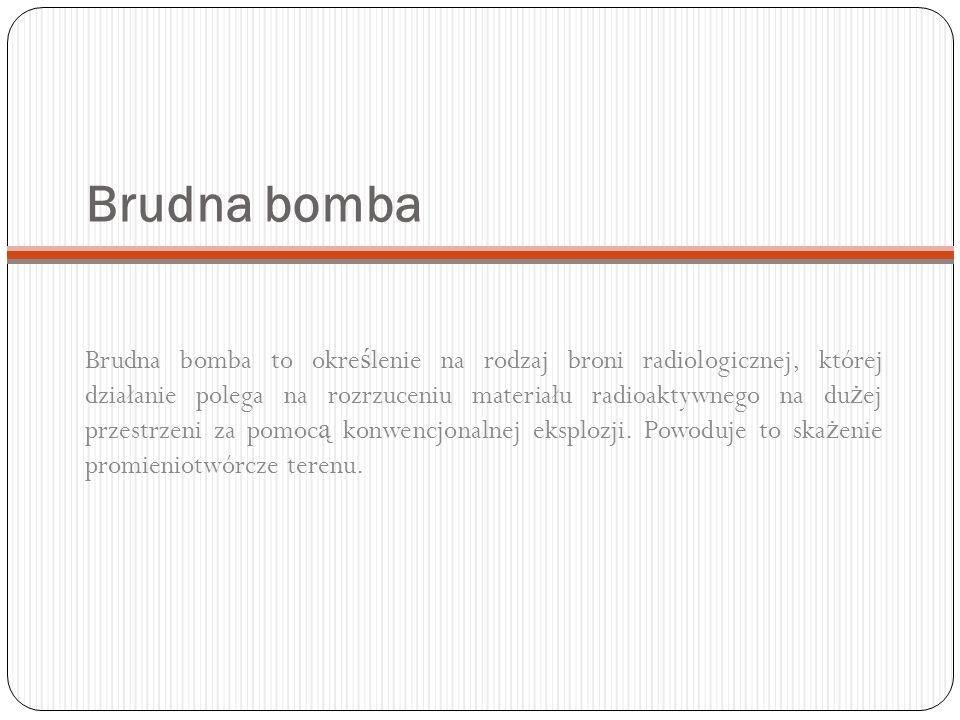 Brudna bomba Brudna bomba to okre ś lenie na rodzaj broni radiologicznej, której działanie polega na rozrzuceniu materiału radioaktywnego na du ż ej p