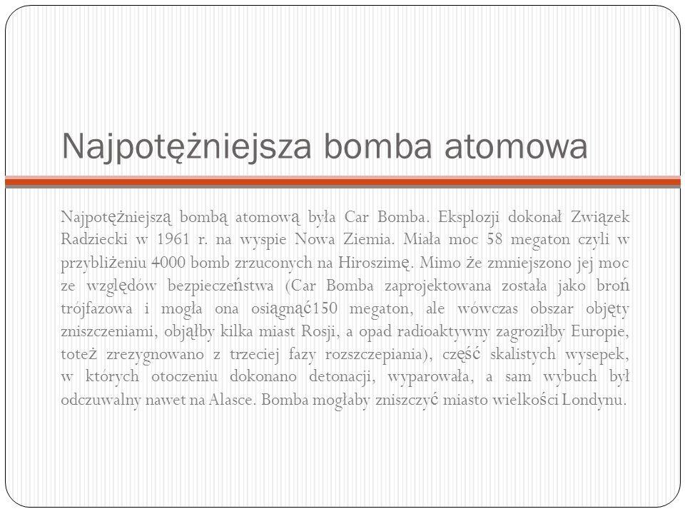 Najpotężniejsza bomba atomowa Najpot ęż niejsz ą bomb ą atomow ą była Car Bomba. Eksplozji dokonał Zwi ą zek Radziecki w 1961 r. na wyspie Nowa Ziemia