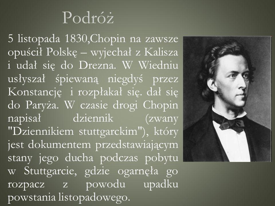 Podróż 5 listopada 1830,Chopin na zawsze opuścił Polskę – wyjechał z Kalisza i udał się do Drezna. W Wiedniu usłyszał śpiewaną niegdyś przez Konstancj