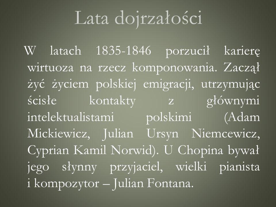 Lata dojrzałości W latach 1835-1846 porzucił karierę wirtuoza na rzecz komponowania. Zaczął żyć życiem polskiej emigracji, utrzymując ścisłe kontakty