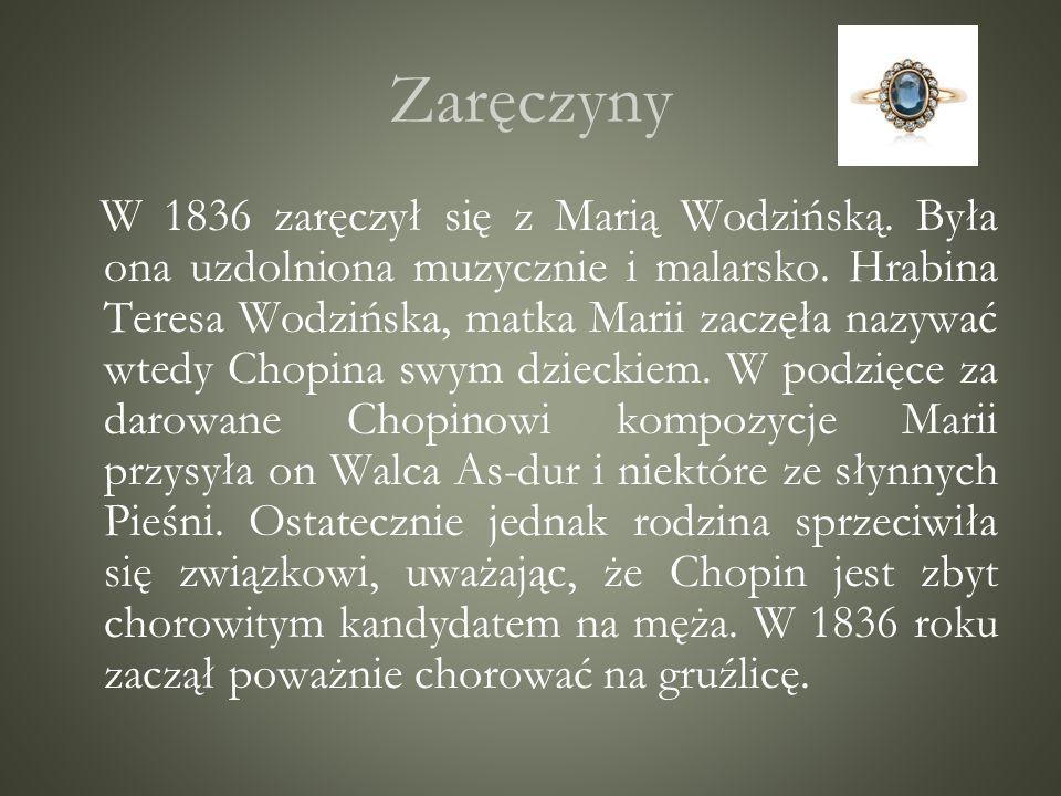 Zaręczyny W 1836 zaręczył się z Marią Wodzińską. Była ona uzdolniona muzycznie i malarsko. Hrabina Teresa Wodzińska, matka Marii zaczęła nazywać wtedy