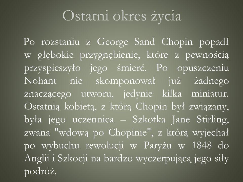 Ostatni okres życia Po rozstaniu z George Sand Chopin popadł w głębokie przygnębienie, które z pewnością przyspieszyło jego śmierć. Po opuszczeniu Noh