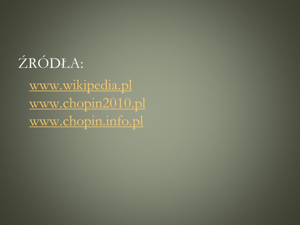 ŹRÓDŁA: www.wikipedia.pl www.chopin2010.pl www.chopin.info.plwww.wikipedia.pl www.chopin2010.pl www.chopin.info.pl