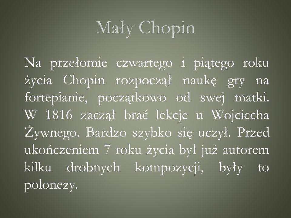 Mały Chopin Na przełomie czwartego i piątego roku życia Chopin rozpoczął naukę gry na fortepianie, początkowo od swej matki. W 1816 zaczął brać lekcje