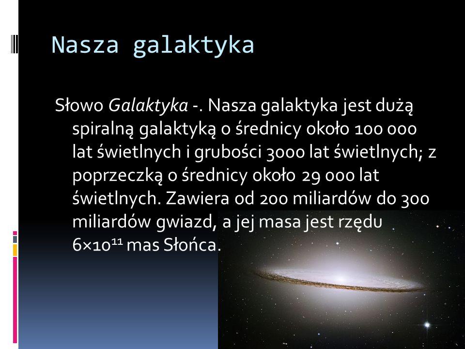Nasza galaktyka Słowo Galaktyka -. Nasza galaktyka jest dużą spiralną galaktyką o średnicy około 100 000 lat świetlnych i grubości 3000 lat świetlnych