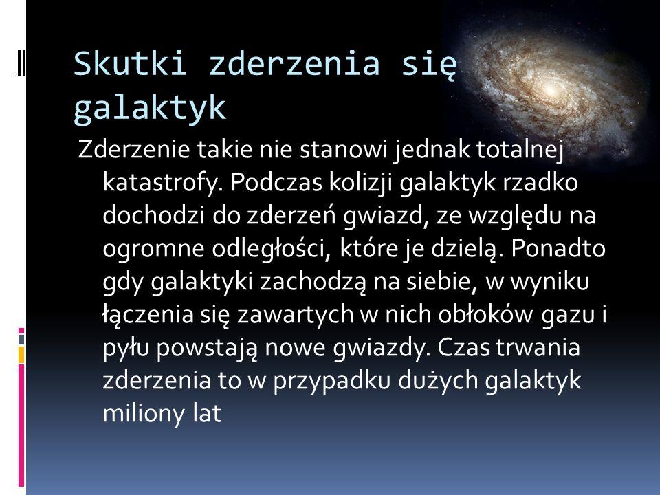 Skutki zderzenia się galaktyk Zderzenie takie nie stanowi jednak totalnej katastrofy. Podczas kolizji galaktyk rzadko dochodzi do zderzeń gwiazd, ze w