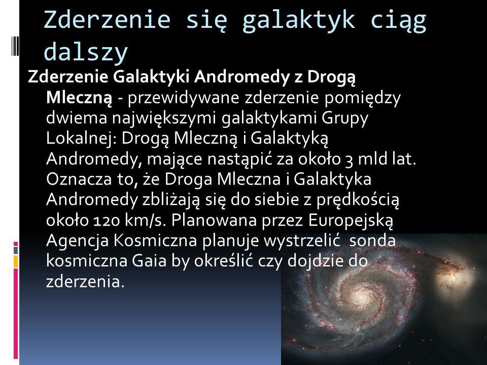 Zderzenie się galaktyk ciąg dalszy Zderzenie Galaktyki Andromedy z Drogą Mleczną - przewidywane zderzenie pomiędzy dwiema największymi galaktykami Gru