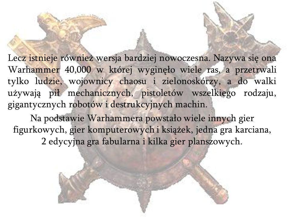 Lecz istnieje również wersja bardziej nowoczesna. Nazywa się ona Warhammer 40,000 w której wyginęło wiele ras, a przetrwali tylko ludzie, wojownicy ch