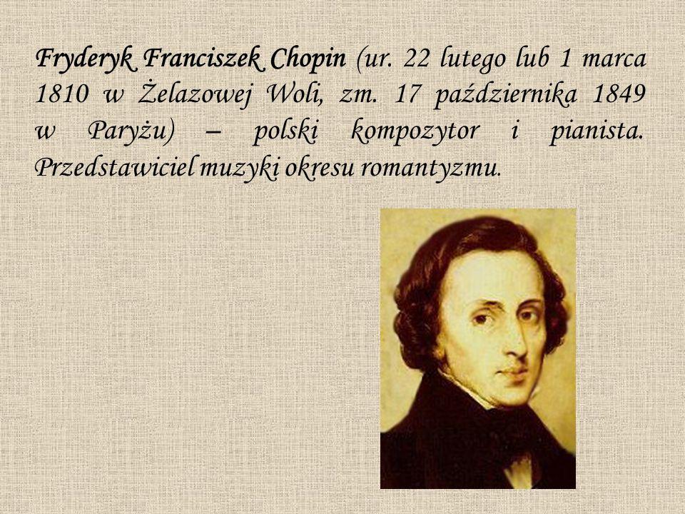 Fryderyk Franciszek Chopin (ur. 22 lutego lub 1 marca 1810 w Żelazowej Woli, zm. 17 października 1849 w Paryżu) – polski kompozytor i pianista. Przeds