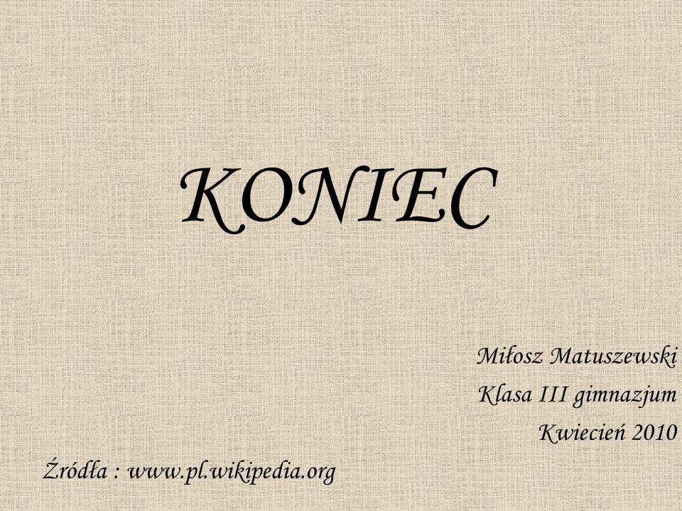 KONIEC Miłosz Matuszewski Klasa III gimnazjum Kwiecień 2010 Źródła : www.pl.wikipedia.org