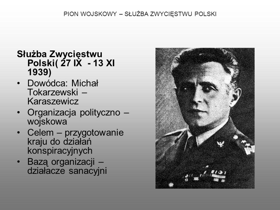 PION WOJSKOWY – SŁUŻBA ZWYCIĘSTWU POLSKI Służba Zwycięstwu Polski( 27 IX - 13 XI 1939) Dowódca: Michał Tokarzewski – Karaszewicz Organizacja polityczn