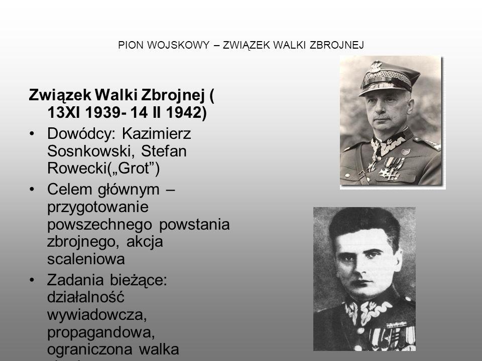 PION WOJSKOWY – ZWIĄZEK WALKI ZBROJNEJ Związek Walki Zbrojnej ( 13XI 1939- 14 II 1942) Dowódcy: Kazimierz Sosnkowski, Stefan Rowecki(Grot) Celem główn