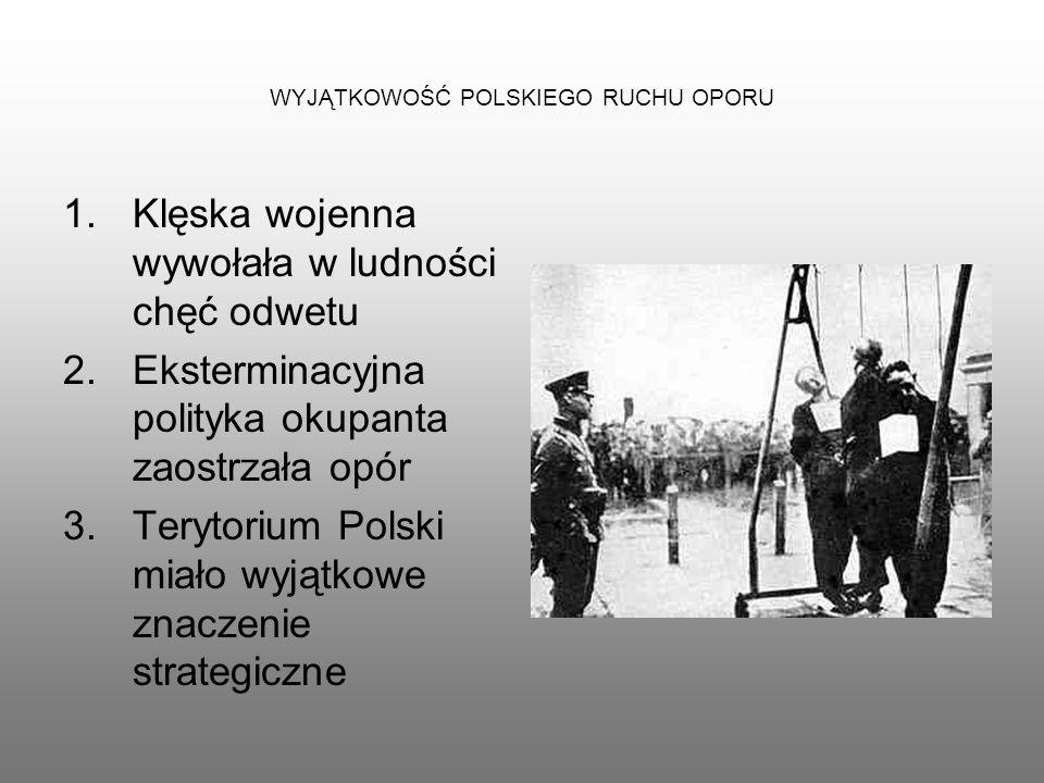 WYJĄTKOWOŚĆ POLSKIEGO RUCHU OPORU 1.Klęska wojenna wywołała w ludności chęć odwetu 2.Eksterminacyjna polityka okupanta zaostrzała opór 3.Terytorium Po