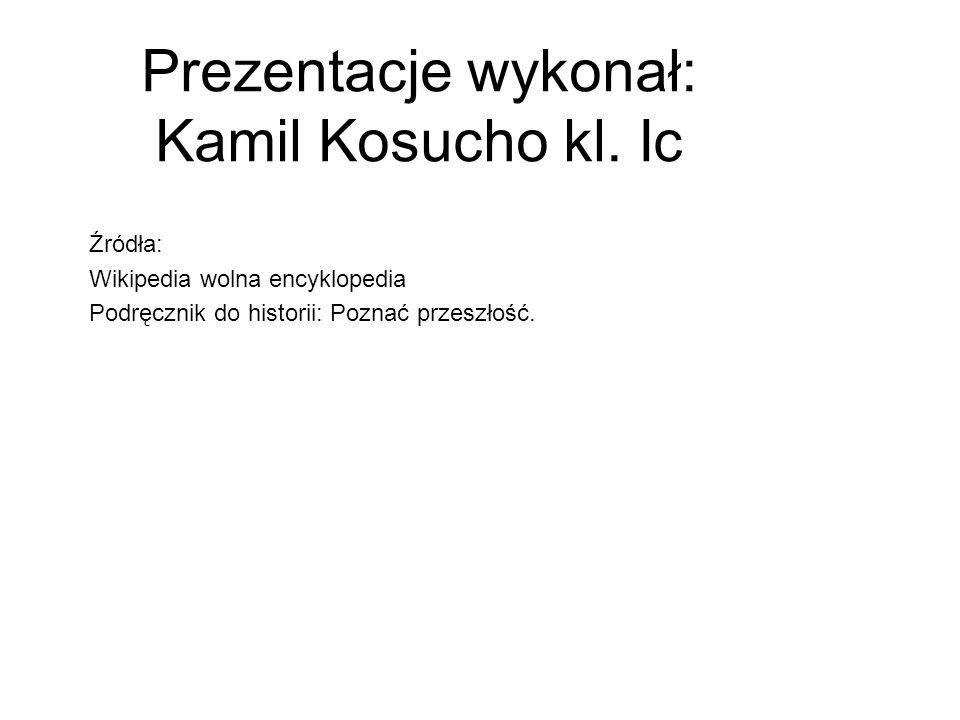 Prezentacje wykonał: Kamil Kosucho kl. Ic Źródła: Wikipedia wolna encyklopedia Podręcznik do historii: Poznać przeszłość.