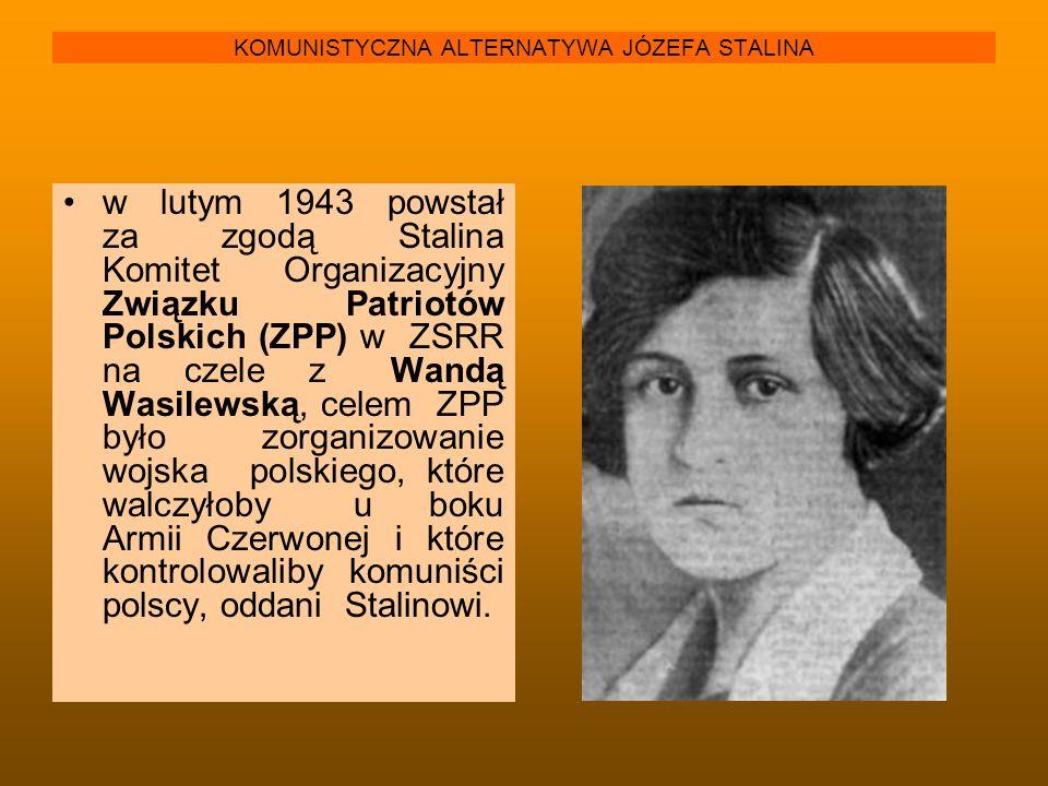 KOMUNISTYCZNA ALTERNATYWA JÓZEFA STALINA w lutym 1943 powstał za zgodą Stalina Komitet Organizacyjny Związku Patriotów Polskich (ZPP) w ZSRR na czele
