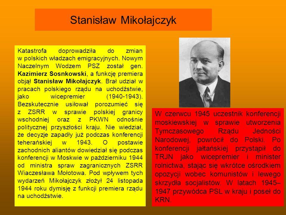 Stanisław Mikołajczyk Katastrofa doprowadziła do zmian w polskich władzach emigracyjnych. Nowym Naczelnym Wodzem PSZ został gen. Kazimierz Sosnkowski,